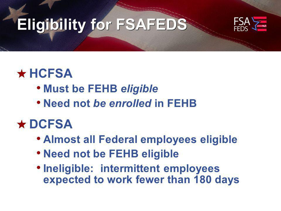 Eligibility for FSAFEDS HCFSA Must be FEHB eligible Need not be enrolled in FEHB DCFSA Almost all Federal employees eligible Need not be FEHB eligible Ineligible: intermittent employees expected to work fewer than 180 days