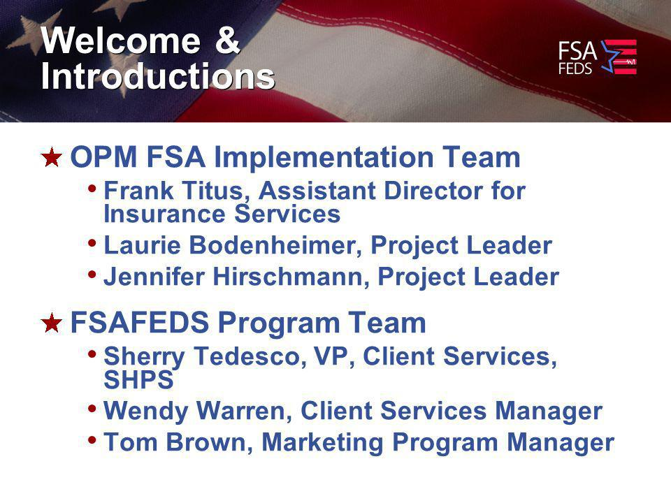 Welcome & Introductions OPM FSA Implementation Team Frank Titus, Assistant Director for Insurance Services Laurie Bodenheimer, Project Leader Jennifer Hirschmann, Project Leader FSAFEDS Program Team Sherry Tedesco, VP, Client Services, SHPS Wendy Warren, Client Services Manager Tom Brown, Marketing Program Manager