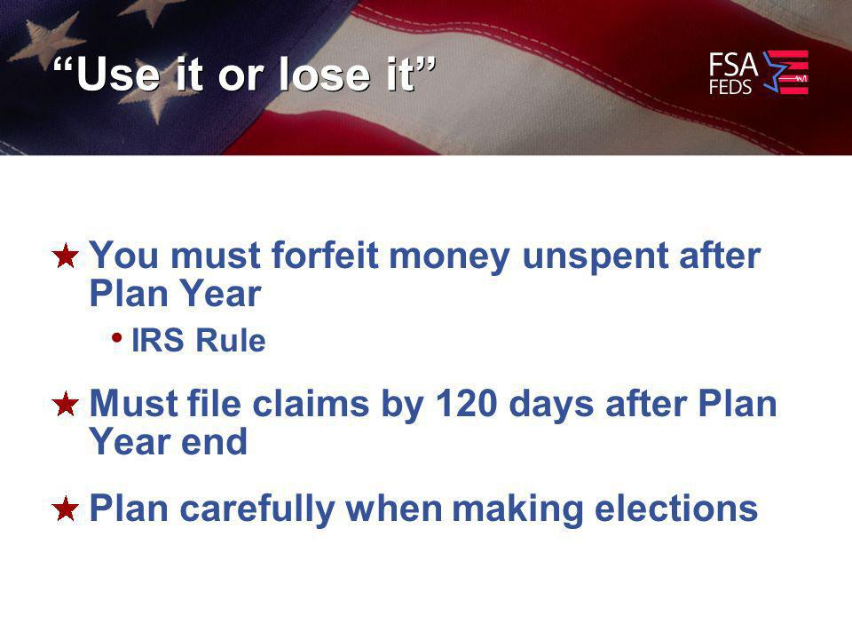 Use it or lose it You must forfeit money unspent after Plan Year IRS Rule Must file claims by 120 days after Plan Year end Plan carefully when making elections