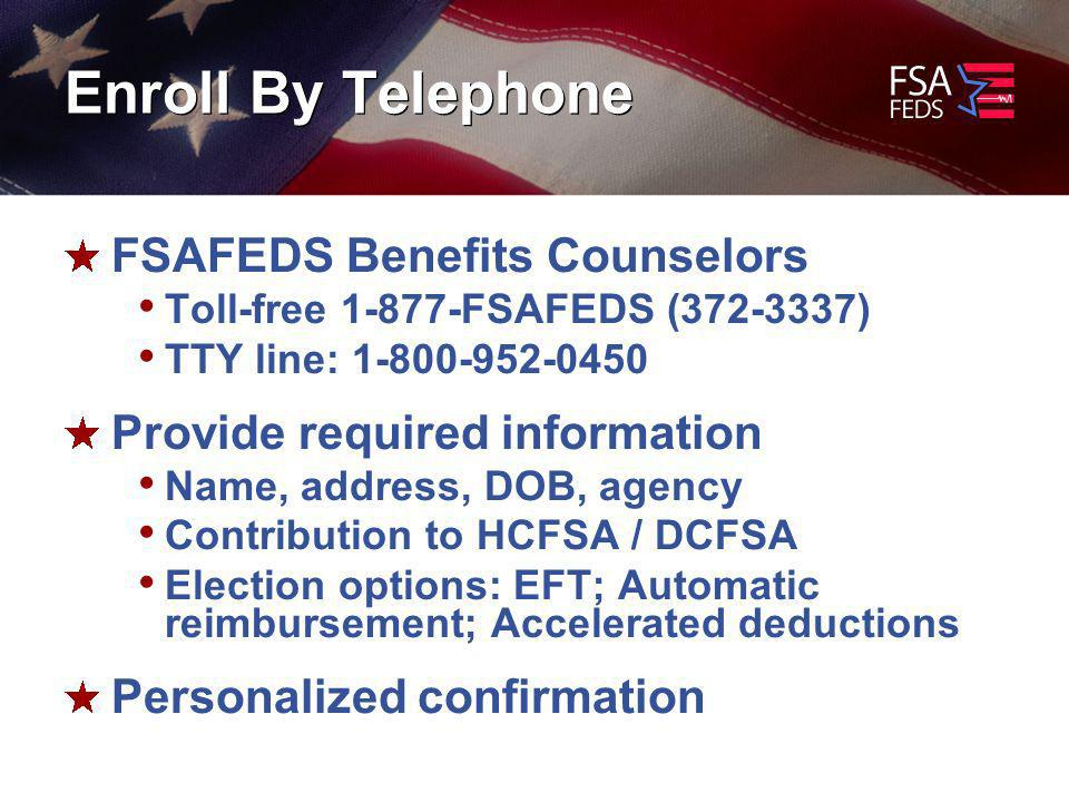 Enroll By Telephone FSAFEDS Benefits Counselors Toll-free FSAFEDS ( ) TTY line: Provide required information Name, address, DOB, agency Contribution to HCFSA / DCFSA Election options: EFT; Automatic reimbursement; Accelerated deductions Personalized confirmation