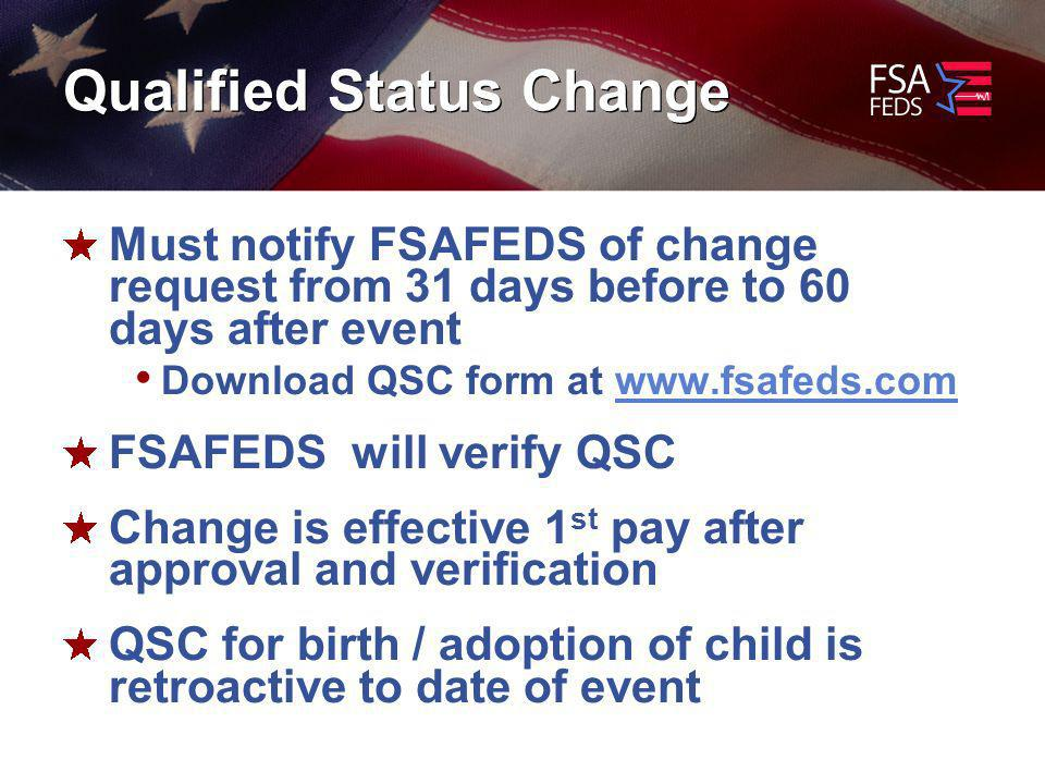 Qualified Status Change Must notify FSAFEDS of change request from 31 days before to 60 days after event Download QSC form at   FSAFEDS will verify QSC Change is effective 1 st pay after approval and verification QSC for birth / adoption of child is retroactive to date of event