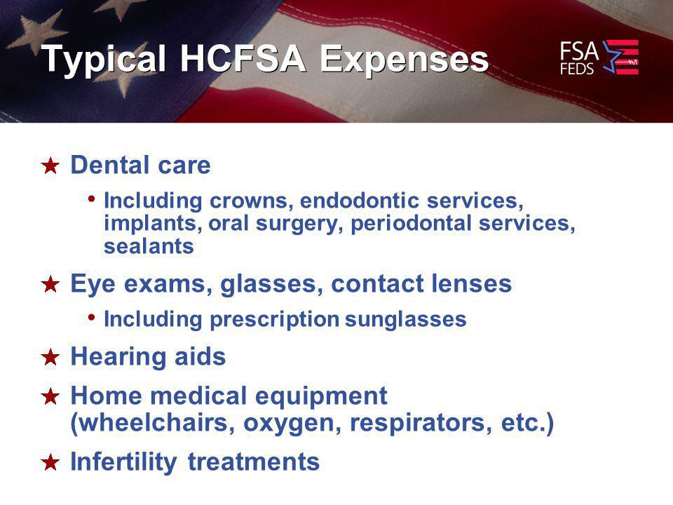 Typical HCFSA Expenses Dental care Including crowns, endodontic services, implants, oral surgery, periodontal services, sealants Eye exams, glasses, contact lenses Including prescription sunglasses Hearing aids Home medical equipment (wheelchairs, oxygen, respirators, etc.) Infertility treatments