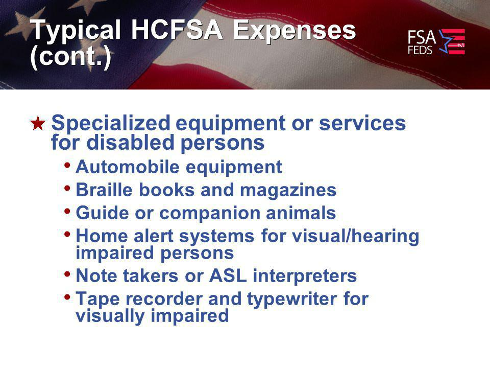 Typical HCFSA Expenses (cont.) Specialized equipment or services for disabled persons Automobile equipment Braille books and magazines Guide or companion animals Home alert systems for visual/hearing impaired persons Note takers or ASL interpreters Tape recorder and typewriter for visually impaired