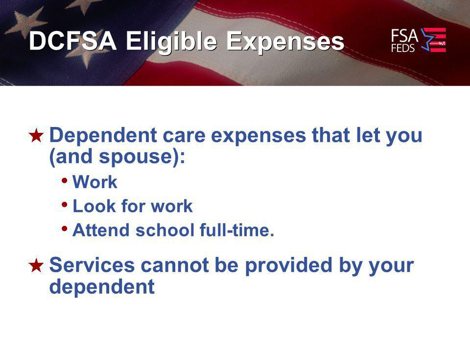 DCFSA Eligible Expenses Dependent care expenses that let you (and spouse): Work Look for work Attend school full-time.