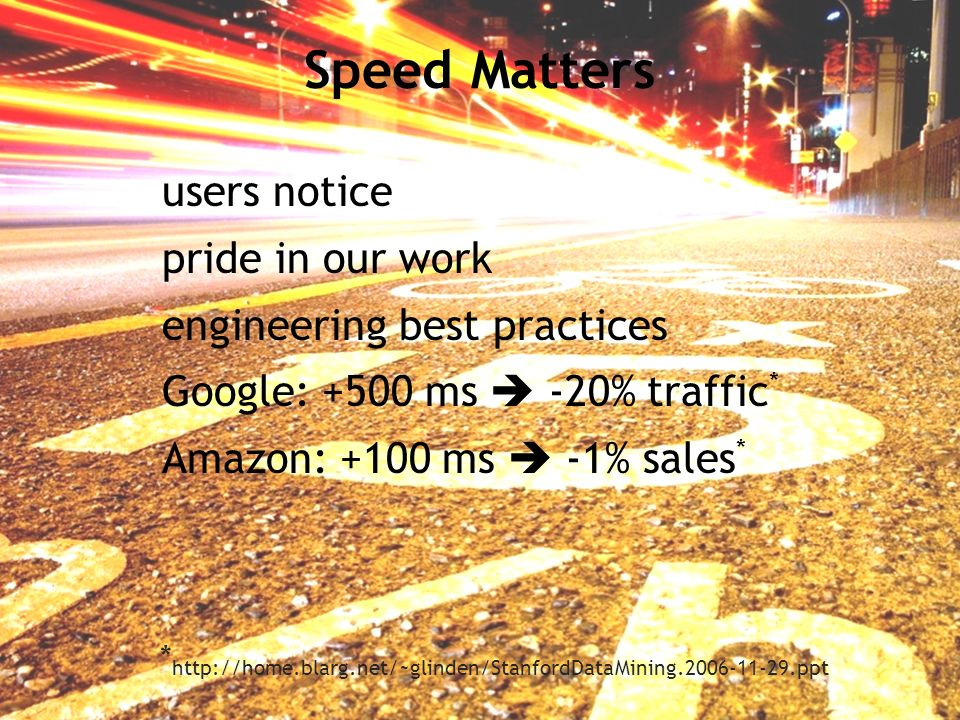 Speed Matters users notice pride in our work engineering best practices Google: +500 ms -20% traffic * Amazon: +100 ms -1% sales * *