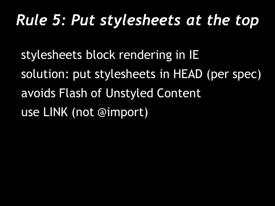Rule 5: Put stylesheets at the top stylesheets block rendering in IE solution: put stylesheets in HEAD (per spec) avoids Flash of Unstyled Content use LINK