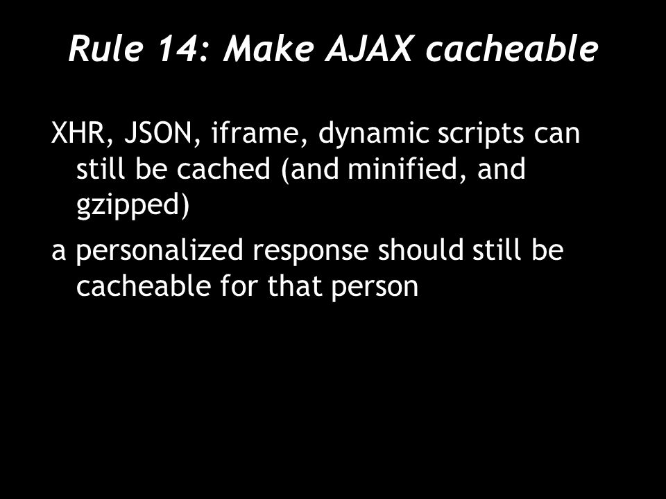 Rule 14: Make AJAX cacheable XHR, JSON, iframe, dynamic scripts can still be cached (and minified, and gzipped) a personalized response should still be cacheable for that person