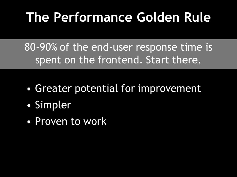 The Performance Golden Rule Greater potential for improvement Simpler Proven to work 80-90% of the end-user response time is spent on the frontend.