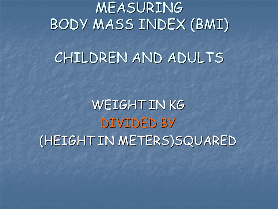 MEASURING BODY MASS INDEX (BMI) CHILDREN AND ADULTS WEIGHT IN KG WEIGHT IN KG DIVIDED BY (HEIGHT IN METERS)SQUARED (HEIGHT IN METERS)SQUARED