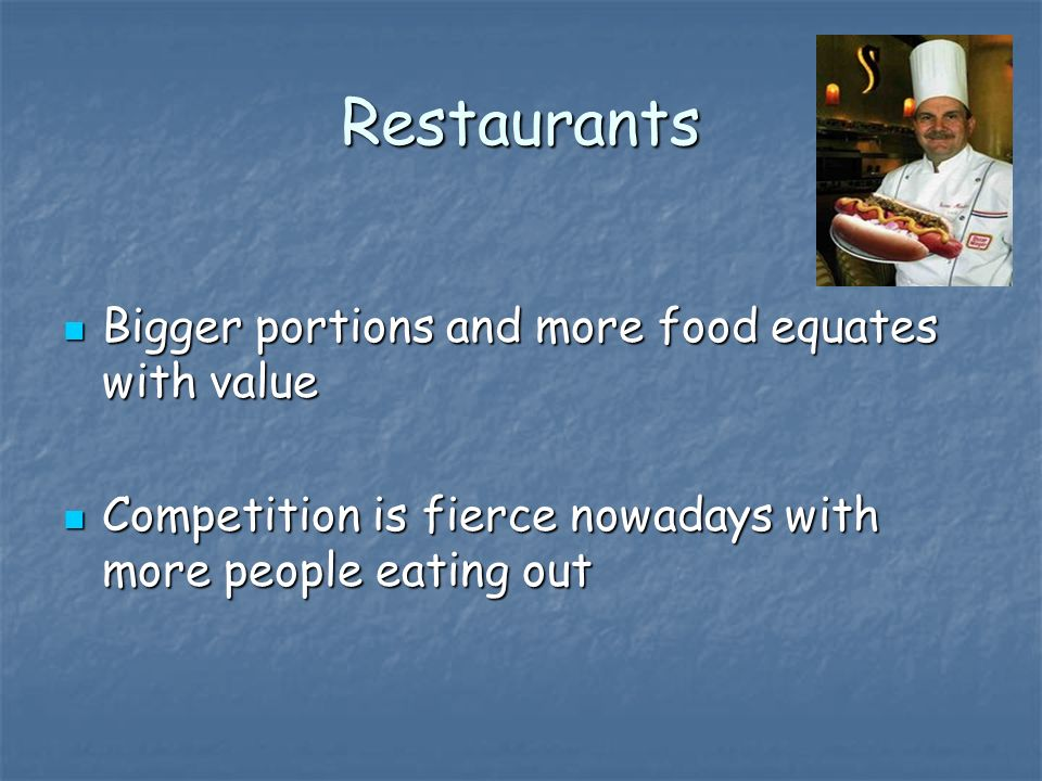 Restaurants Bigger portions and more food equates with value Bigger portions and more food equates with value Competition is fierce nowadays with more people eating out Competition is fierce nowadays with more people eating out