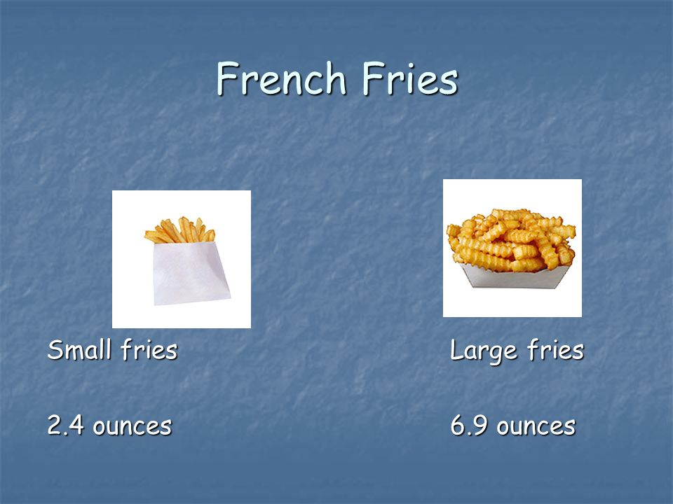 French Fries Small friesLarge fries 2.4 ounces6.9 ounces