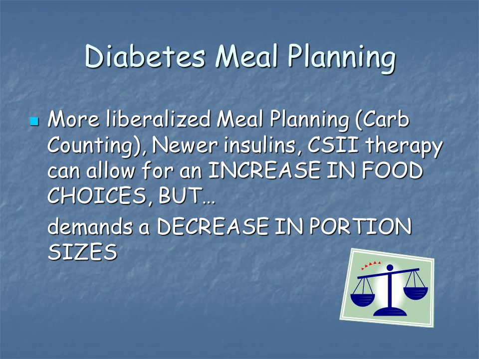 Diabetes Meal Planning More liberalized Meal Planning (Carb Counting), Newer insulins, CSII therapy can allow for an INCREASE IN FOOD CHOICES, BUT… More liberalized Meal Planning (Carb Counting), Newer insulins, CSII therapy can allow for an INCREASE IN FOOD CHOICES, BUT… demands a DECREASE IN PORTION SIZES
