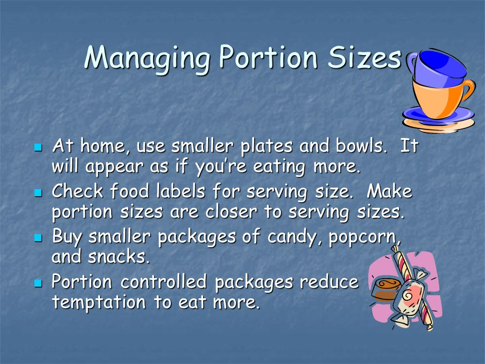Managing Portion Sizes At home, use smaller plates and bowls.