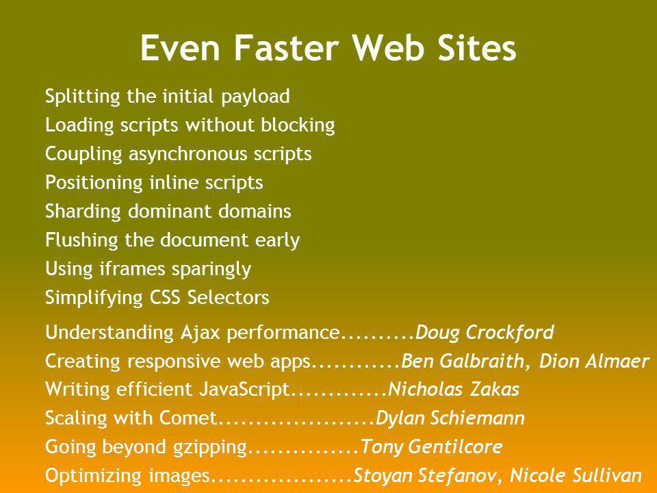 Even Faster Web Sites Splitting the initial payload Loading scripts without blocking Coupling asynchronous scripts Positioning inline scripts Sharding dominant domains Flushing the document early Using iframes sparingly Simplifying CSS Selectors Understanding Ajax performance Doug Crockford Creating responsive web apps Ben Galbraith, Dion Almaer Writing efficient JavaScript Nicholas Zakas Scaling with Comet Dylan Schiemann Going beyond gzipping Tony Gentilcore Optimizing images Stoyan Stefanov, Nicole Sullivan