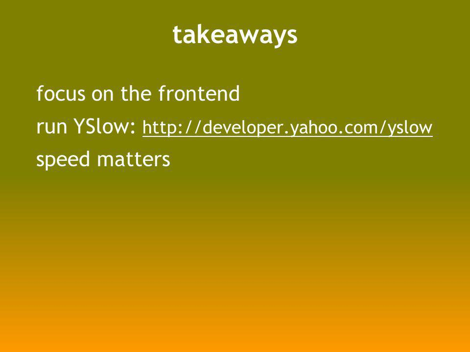 takeaways focus on the frontend run YSlow:     speed matters