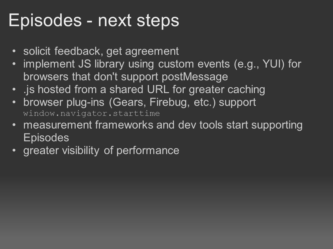 Episodes - next steps solicit feedback, get agreement implement JS library using custom events (e.g., YUI) for browsers that don t support postMessage.js hosted from a shared URL for greater caching browser plug-ins (Gears, Firebug, etc.) support window.navigator.starttime measurement frameworks and dev tools start supporting Episodes greater visibility of performance