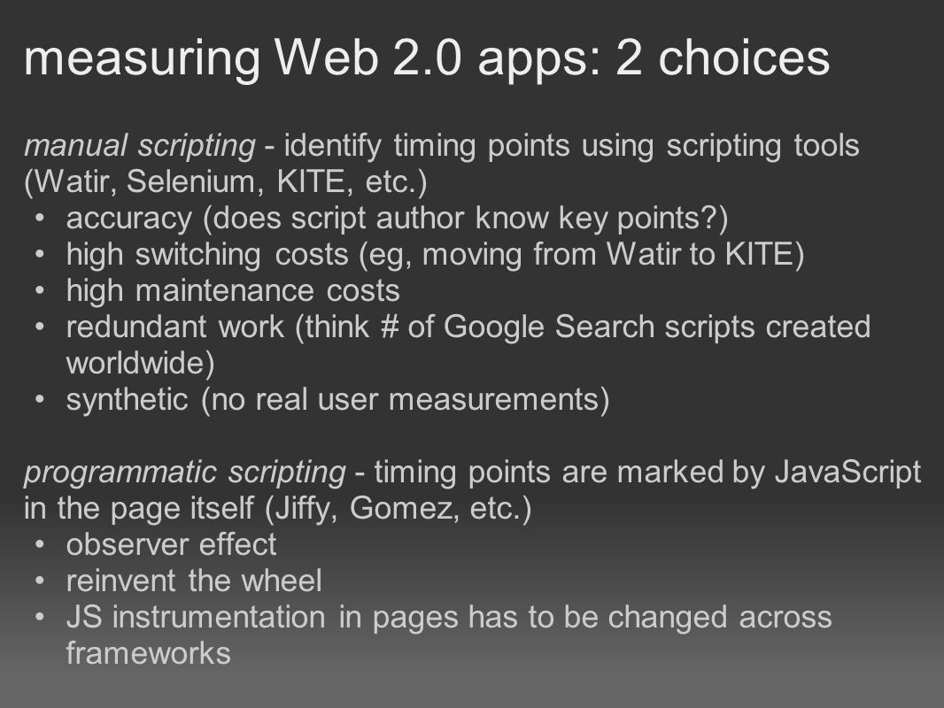 measuring Web 2.0 apps: 2 choices manual scripting - identify timing points using scripting tools (Watir, Selenium, KITE, etc.) accuracy (does script author know key points ) high switching costs (eg, moving from Watir to KITE) high maintenance costs redundant work (think # of Google Search scripts created worldwide) synthetic (no real user measurements) programmatic scripting - timing points are marked by JavaScript in the page itself (Jiffy, Gomez, etc.) observer effect reinvent the wheel JS instrumentation in pages has to be changed across frameworks