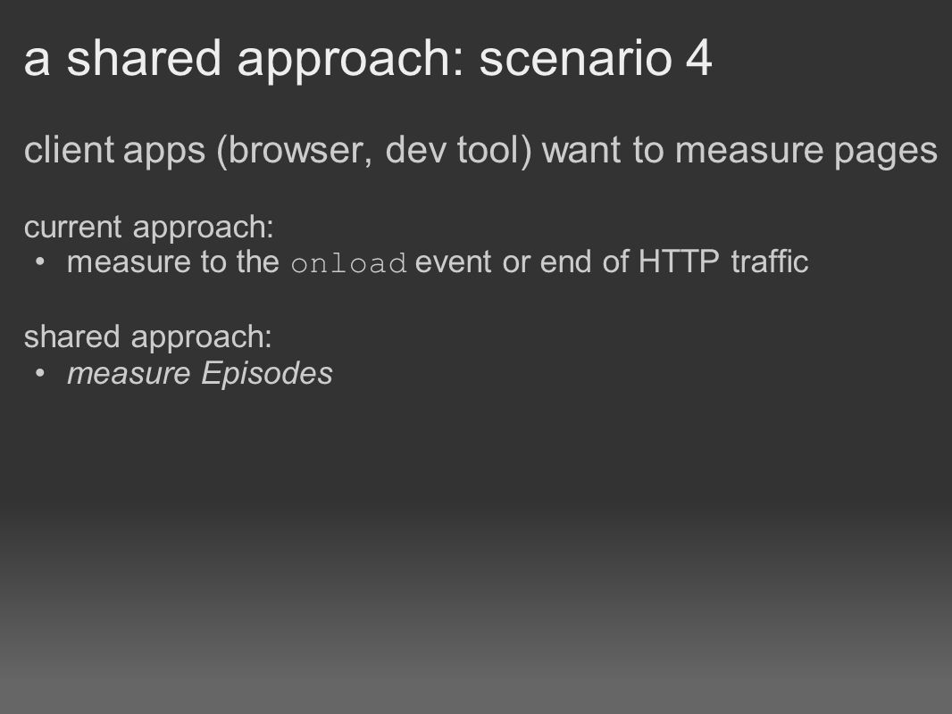 a shared approach: scenario 4 client apps (browser, dev tool) want to measure pages current approach: measure to the onload event or end of HTTP traffic shared approach: measure Episodes