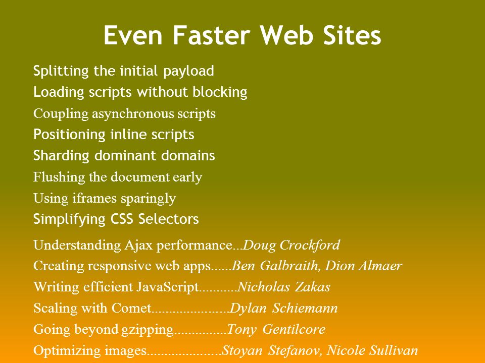 Even Faster Web Sites Splitting the initial payload Loading scripts without blocking Coupling asynchronous scripts Positioning inline scripts Sharding dominant domains Flushing the document early Using iframes sparingly Simplifying CSS Selectors Understanding Ajax performance...Doug Crockford Creating responsive web apps......Ben Galbraith, Dion Almaer Writing efficient JavaScript Nicholas Zakas Scaling with Comet Dylan Schiemann Going beyond gzipping Tony Gentilcore Optimizing images Stoyan Stefanov, Nicole Sullivan
