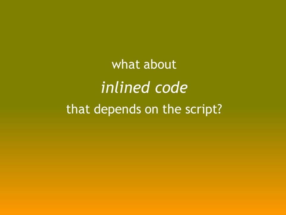 what about inlined code that depends on the script