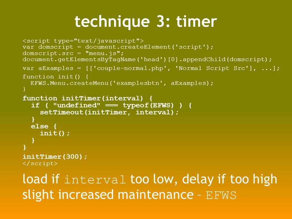 technique 3: timer var domscript = document.createElement( script ); domscript.src = menu.js ; document.getElementsByTagName( head )[0].appendChild(domscript); var aExamples = [[ couple-normal.php , Normal Script Src ],...]; function init() { EFWS.Menu.createMenu( examplesbtn , aExamples); } function initTimer(interval) { if ( undefined === typeof(EFWS) ) { setTimeout(initTimer, interval); } else { init(); } initTimer(300); load if interval too low, delay if too high slight increased maintenance – EFWS