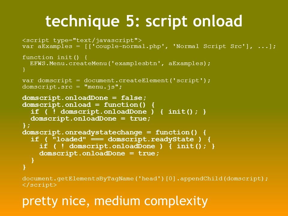 technique 5: script onload var aExamples = [[ couple-normal.php , Normal Script Src ],...]; function init() { EFWS.Menu.createMenu( examplesbtn , aExamples); } var domscript = document.createElement( script ); domscript.src = menu.js ; domscript.onloadDone = false; domscript.onload = function() { if ( .