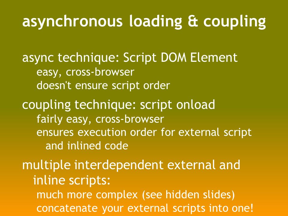 asynchronous loading & coupling async technique: Script DOM Element easy, cross-browser doesn t ensure script order coupling technique: script onload fairly easy, cross-browser ensures execution order for external script and inlined code multiple interdependent external and inline scripts: much more complex (see hidden slides) concatenate your external scripts into one!
