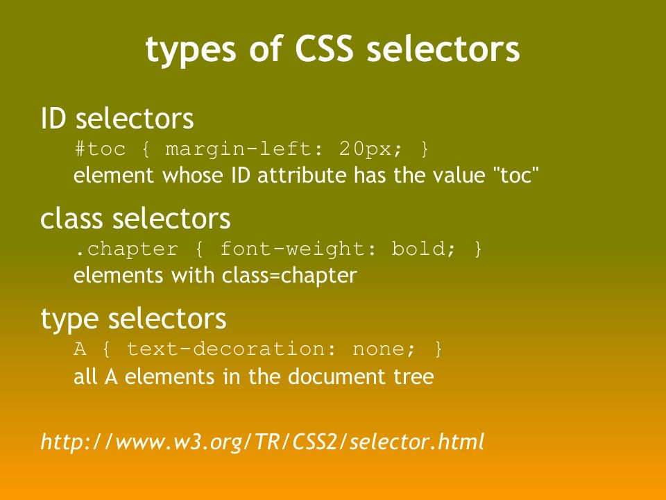 types of CSS selectors ID selectors #toc { margin-left: 20px; } element whose ID attribute has the value toc class selectors.chapter { font-weight: bold; } elements with class=chapter type selectors A { text-decoration: none; } all A elements in the document tree