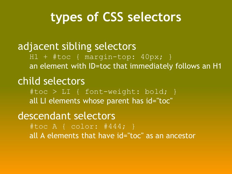 types of CSS selectors adjacent sibling selectors H1 + #toc { margin-top: 40px; } an element with ID=toc that immediately follows an H1 child selectors #toc > LI { font-weight: bold; } all LI elements whose parent has id= toc descendant selectors #toc A { color: #444; } all A elements that have id= toc as an ancestor