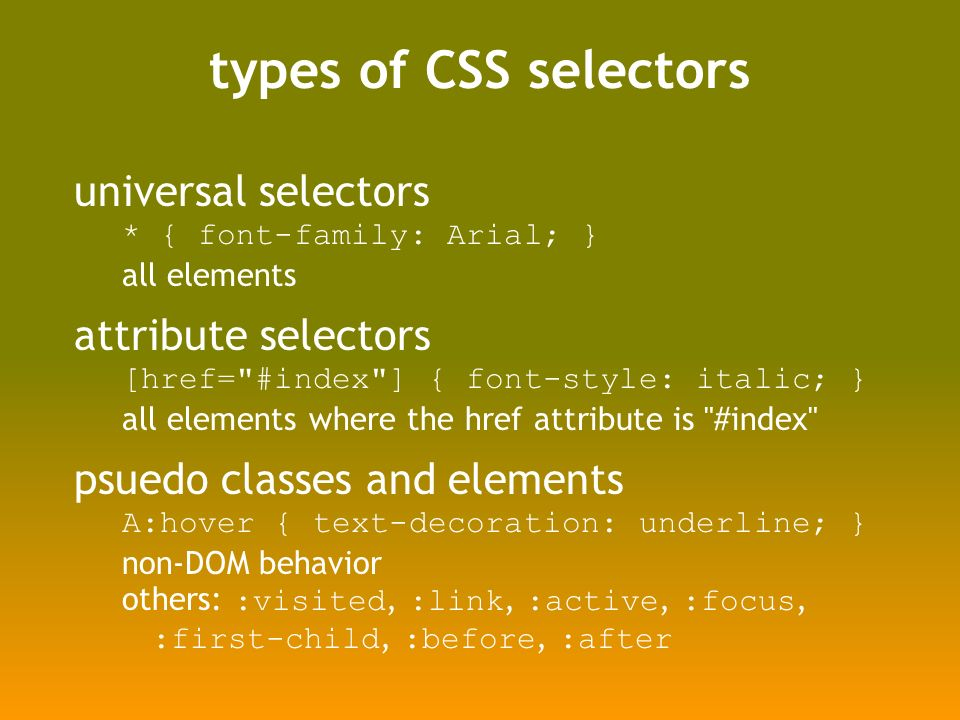 types of CSS selectors universal selectors * { font-family: Arial; } all elements attribute selectors [href= #index ] { font-style: italic; } all elements where the href attribute is #index psuedo classes and elements A:hover { text-decoration: underline; } non-DOM behavior others: :visited, :link, :active, :focus, :first-child, :before, :after