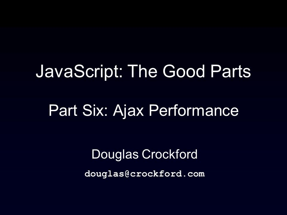 JavaScript: The Good Parts Part Six: Ajax Performance Douglas Crockford