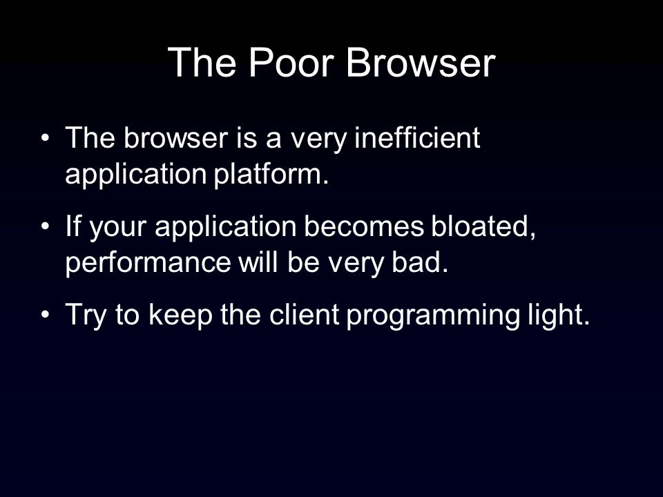 The Poor Browser The browser is a very inefficient application platform.