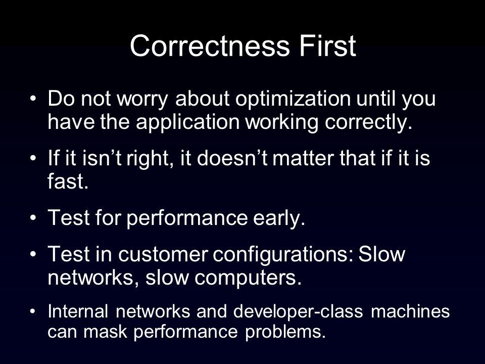 Correctness First Do not worry about optimization until you have the application working correctly.