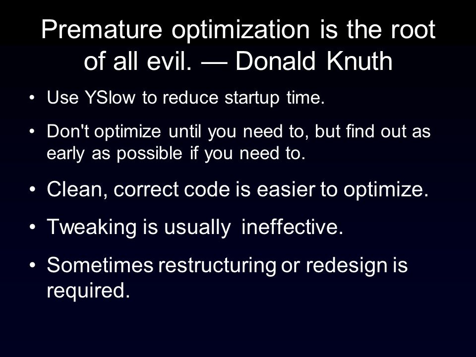 Premature optimization is the root of all evil. Donald Knuth Use YSlow to reduce startup time.