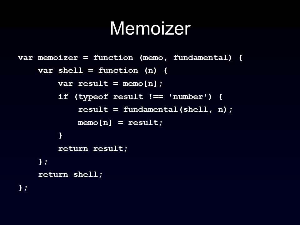 Memoizer var memoizer = function (memo, fundamental) { var shell = function (n) { var result = memo[n]; if (typeof result !== number ) { result = fundamental(shell, n); memo[n] = result; } return result; }; return shell; };