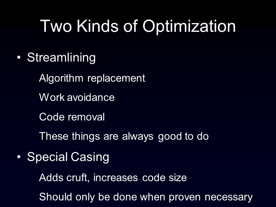 Two Kinds of Optimization Streamlining Algorithm replacement Work avoidance Code removal These things are always good to do Special Casing Adds cruft, increases code size Should only be done when proven necessary