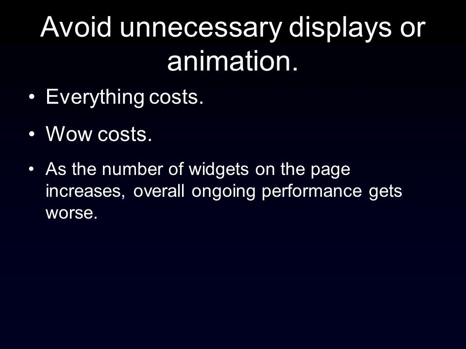 Avoid unnecessary displays or animation. Everything costs.