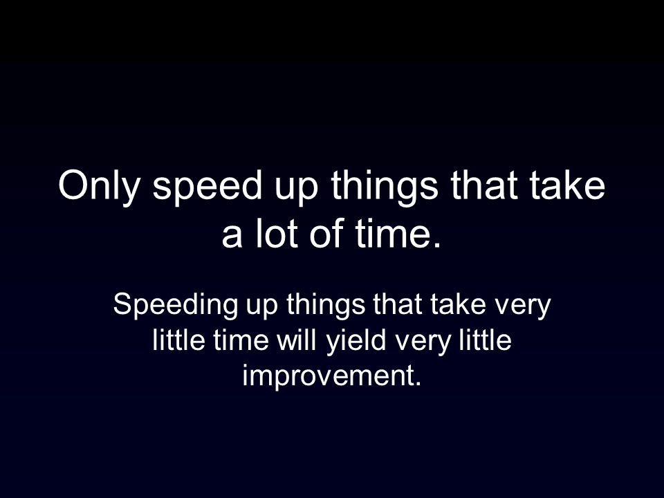 Only speed up things that take a lot of time.