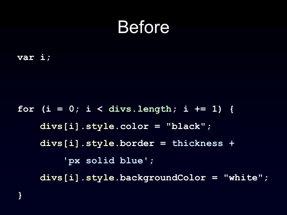 Before var i; for (i = 0; i < divs.length; i += 1) { divs[i].style.color = black ; divs[i].style.border = thickness + px solid blue ; divs[i].style.backgroundColor = white ; }