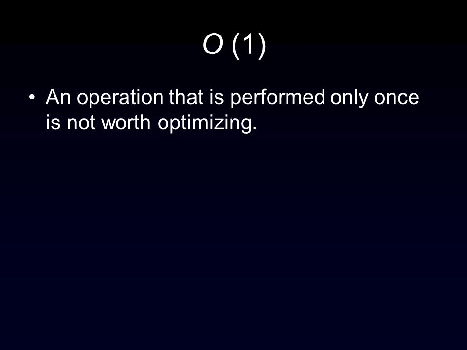 O (1) An operation that is performed only once is not worth optimizing.