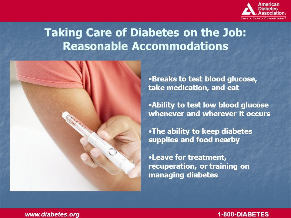 www.diabetes.org 1-800-DIABETES Taking Care of Diabetes on the Job: Reasonable Accommodations Breaks to test blood glucose, take medication, and eat Ability to test low blood glucose whenever and wherever it occurs The ability to keep diabetes supplies and food nearby Leave for treatment, recuperation, or training on managing diabetes