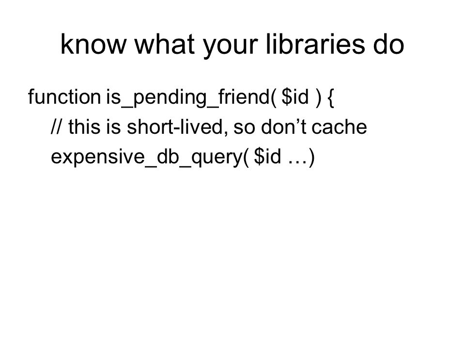 know what your libraries do function is_pending_friend( $id ) { // this is short-lived, so dont cache expensive_db_query( $id …)