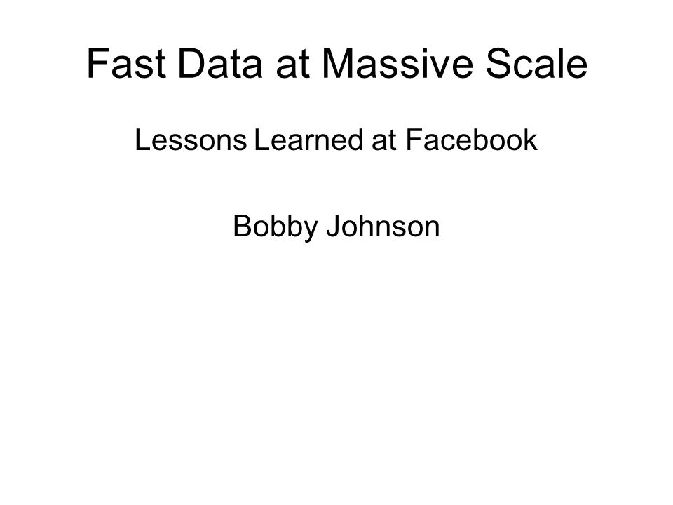 Fast Data at Massive Scale Lessons Learned at Facebook Bobby Johnson
