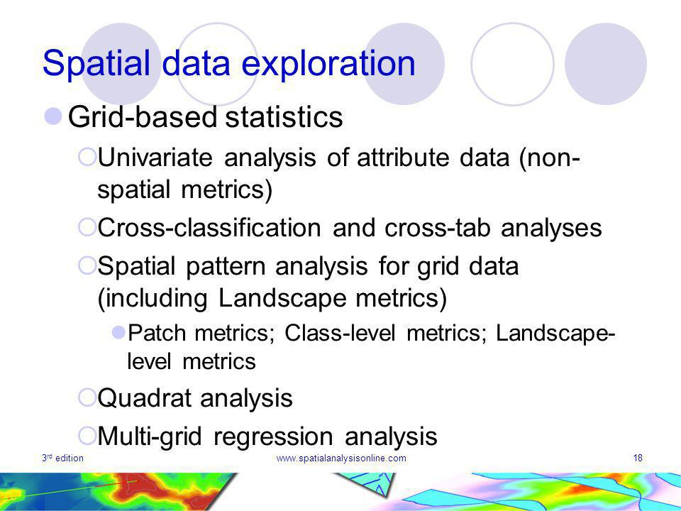 3 rd editionwww.spatialanalysisonline.com18 Spatial data exploration Grid-based statistics Univariate analysis of attribute data (non- spatial metrics) Cross-classification and cross-tab analyses Spatial pattern analysis for grid data (including Landscape metrics) Patch metrics; Class-level metrics; Landscape- level metrics Quadrat analysis Multi-grid regression analysis
