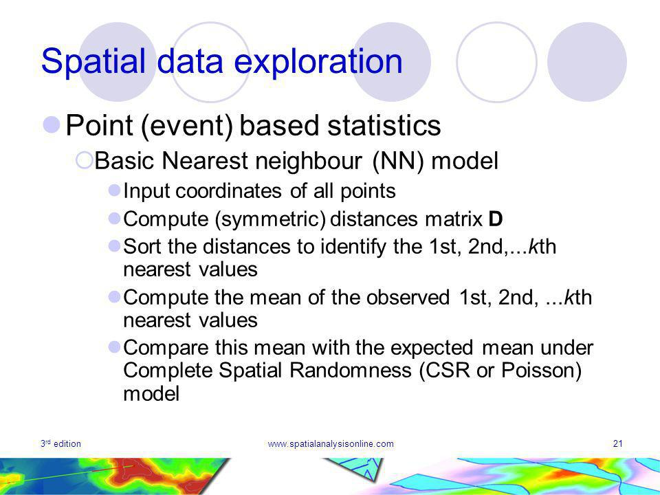 3 rd editionwww.spatialanalysisonline.com21 Spatial data exploration Point (event) based statistics Basic Nearest neighbour (NN) model Input coordinates of all points Compute (symmetric) distances matrix D Sort the distances to identify the 1st, 2nd,...kth nearest values Compute the mean of the observed 1st, 2nd,...kth nearest values Compare this mean with the expected mean under Complete Spatial Randomness (CSR or Poisson) model
