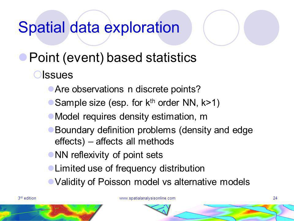 3 rd editionwww.spatialanalysisonline.com24 Spatial data exploration Point (event) based statistics Issues Are observations n discrete points.