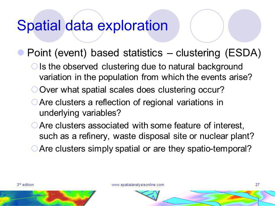 3 rd editionwww.spatialanalysisonline.com27 Spatial data exploration Point (event) based statistics – clustering (ESDA) Is the observed clustering due to natural background variation in the population from which the events arise.