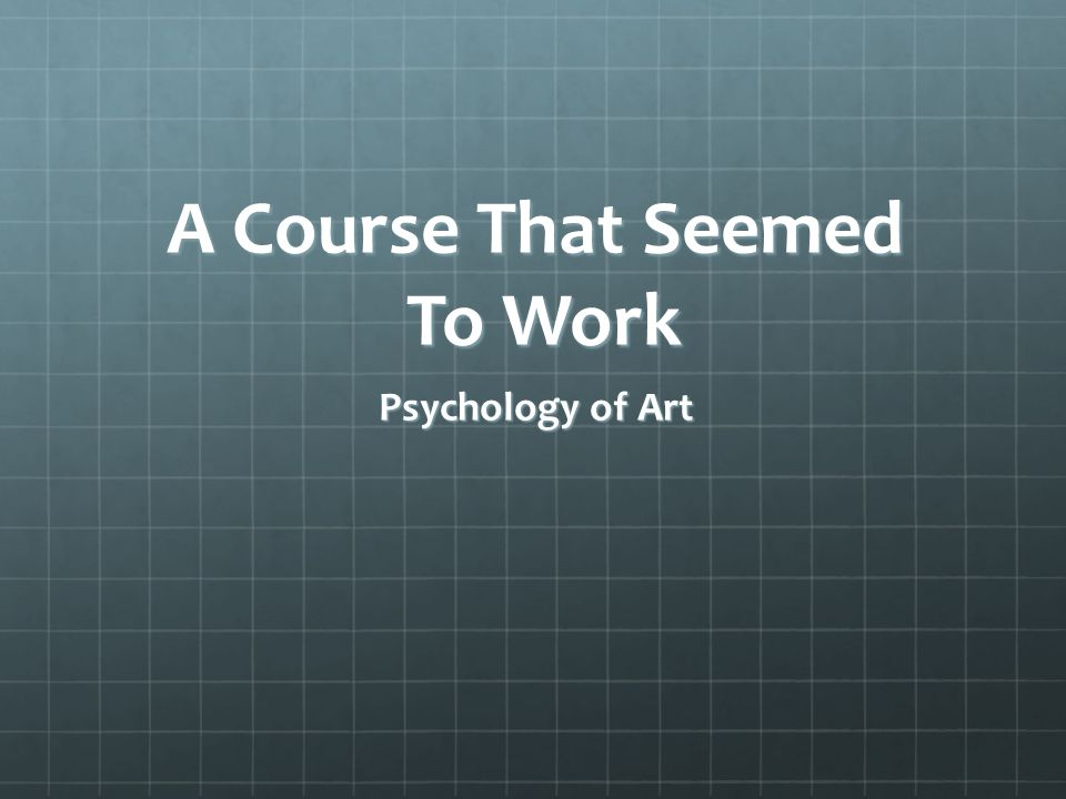A Course That Seemed To Work Psychology of Art
