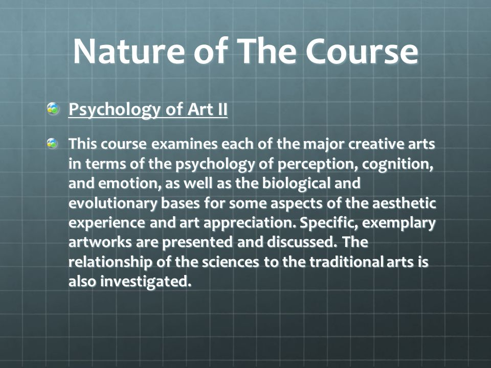 Nature of The Course Psychology of Art II This course examines each of the major creative arts in terms of the psychology of perception, cognition, and emotion, as well as the biological and evolutionary bases for some aspects of the aesthetic experience and art appreciation.