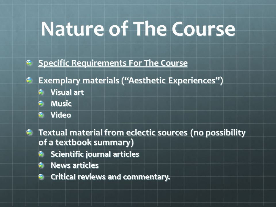 Nature of The Course Specific Requirements For The Course Exemplary materials (Aesthetic Experiences) Visual art MusicVideo Textual material from eclectic sources (no possibility of a textbook summary) Scientific journal articles News articles Critical reviews and commentary.